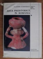 Anticariat: Vladimir Dumitrescu - Arta preistorica in Romania. Romania mari epoci de arta