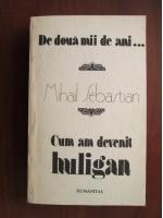 Mihail Sebastian - De doua mii de ani... Cum am devenit huligan