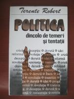 Anticariat: Terente Robert - Politica dincolo de temeri si tentatii