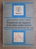 Anticariat: Anton S. Muresan - Probleme de algebra si analiza matematica. Concursuri de admitere 1981-1990