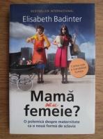 Elisabeth Badinter - Mama sau femeie? O polemica despre maternitate ca o noua forma de sclavie