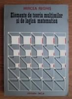 Mircea Reghis - Elemente de teoria multimilor si de logica matematica