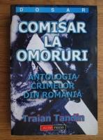 Traian Tandin - Comisar la omoruri. Antologia crimelor din Romania