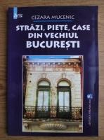 Cezara Mucenic - Strazi, piete, case din vechiul Bucuresti