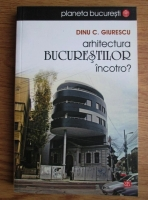 Dinu C. Giurescu - Arhitectura Bucurestilor incotro?