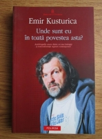 Emir Kusturica - Unde sunt eu in toata povestea asta? Autobiografia unora dintre cei mai indragiti si nonconformisti regizori contemporani