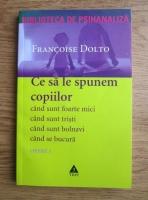 Francoise Dolto - Opere, volumul 1. Ce sa le spunem copiilor. Cand sunt foarte mici, cand sunt tristi, cand sunt bolnavi, cand se bucura