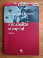 Francoise Dolto - Opere. Volumul 4. Psihanaliza si copilul