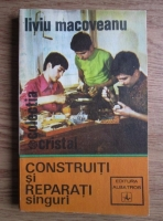 Anticariat: Liviu Macoveanu - Construiti si reparati singuri