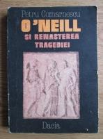 Anticariat: Petru Comarnescu - O'Neill si renasterea tragediei