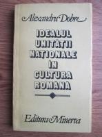 Anticariat: Alexandru Dobre - Idealul unitatii nationale in cultura romana
