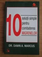 Anticariat: Dawn A. Marcus - 10 solutii simple pentru combaterea migrenelor