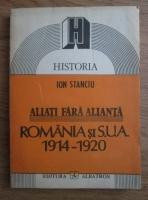 Anticariat: Ion Stanciu - Aliati fara alianta. Romania si SUA 1914-1920