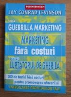 Jay Conrad Levinson - Marketing fara costuri pentru luptatorul de gherila. 100 de tactici fara costuri pentru promovarea afacerii si energizarea profiturilor tale