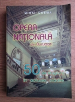 Anticariat: Mihai Cosma - Opera Nationala din Bucuresti. 50 de stagiuni in actuala cladire