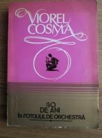 Anticariat: Viorel Cosma - 40 de ani in fotoliul de orchestra (volumul 1)