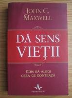 Anticariat: John C. Maxwell - Da sens vietii. Cum sa alegi ceea ce conteaza