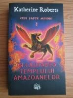Katherine Roberts - Cele sapte minuni, volumul 3. In cautarea Templului Amazoanelor