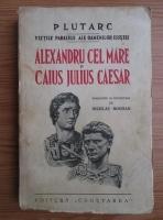 Anticariat: Plutarc - Vietile paralele ale oamenilor ilustri Alexandru Cel Mare si Caius Julius Caesar (1939)