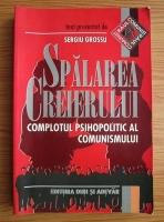 Anticariat: Sergiu Grossu - Spalarea creierului. Complotul psihopolitic al comunismului