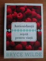 Anticariat: Bryce Wilde - Antioxidantii, reteta pentru viata