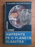 Anticariat: Eduard Victor Gugui - Amprente pe o planeta albastra