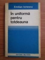 Anticariat: Emilian Ionescu - In uniforma pentru totdeauna
