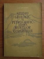 Ion Grigore - Studiu geologic si petrografic asupra Muntilor Gurghiului