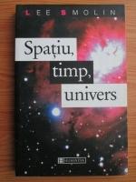 Anticariat: Lee Smolin - Spatiu, timp, univers. Trei drumuri catre gravitatia cuantica