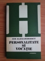 Anticariat: Ion Alexandrescu - Personalitate si vocatie