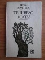 Anticariat: Lucia Demetrius - Te iubesc, viata!