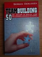 Serban Derlogea - Teambuilding. 50 de jocuri si rolul lor in consolidarea echipei