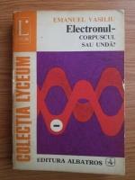 Anticariat: Emanuel Vasiliu - Electronul. Corpuscul sau unda?