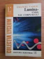Anticariat: Emanuel Vasiliu - Lumina. Unda sau corpuscul?