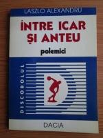 Anticariat: Laszlo Alexandru - Intre Icar si Anteu. Polemici