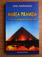 Liviu Andronovici - Marea piramida intre stiinta si ezoterism