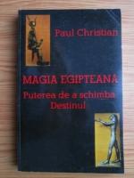 Paul Christian - Magia egipteana. Puterea de a schimba Destinul