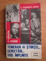 Anticariat: C. Popescu Ulmu - Temerari ai stiintei. Cercetari. Vise implinite