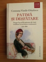 Constanta Vintila Ghitulescu - Patima si desfatare. Despre lucrurile marunte ale vietii cotidiene in societatea romaneasca 1750-1860