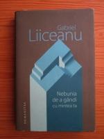 Anticariat: Gabriel Liiceanu - Nebunia de a gandi cu mintea ta