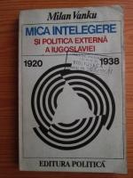 Anticariat: Milan Vanku - Mica intelegere si politica externa a Iugoslaviei 1920-1938