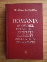 Nicolae Ceausescu - Romania pe drumul construirii societatii socialiste multilateral dezvoltate (volumul 31)