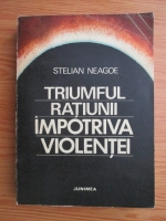 Stelian Neagoe - Triumful ratiunii impotriva violentei