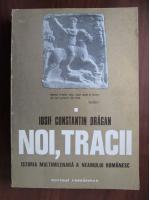 Iosif Constantin Dragan - Noi, Tracii. Istoria multimilenara a neamului romanesc