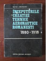 Anticariat: Matei I. Oroveanu - Inceputurile creatiei tehnice aeronautice romanesti 1880-1918