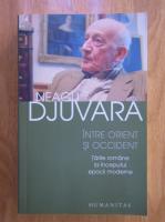 Neagu Djuvara - Intre Orient si Occident. Tarile romane la inceputul epocii moderne