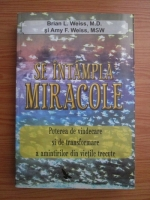 Brian L. Weiss, Amy F. Weiss - Se intampla miracole. Puterea de vindecare si de transformare a amintirilor din vietile trecute