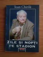 Anticariat: Ioan Chirila - Zile si nopti pe stadion