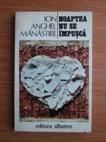 Anticariat: Ion Anghel Manastire - Noaptea nu se impusca