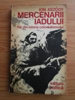 Anticariat: Ion Aszody - Mercenarii iadului. File din istoria colonialismului